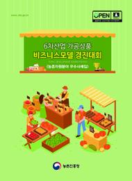 6차산업 가공상품 비즈니스모델 경진대회 :농촌자원분야 우수사례집