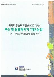 국가직무능력표준(NCS)기반 표준 및 활용패키지 '치유농업' :국가자격제도(치유농업사)도입 방안