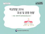 학교텃밭 2016 '조성 및 운영 현황' :서울 전북지역 초등학교를 중심으로